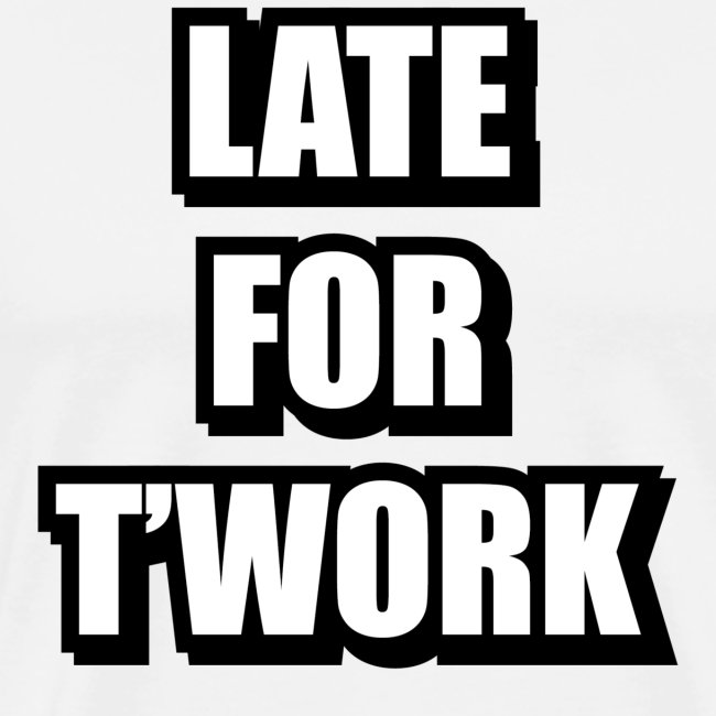 LATE FOR T WORK