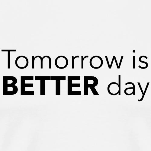 Tomorrow is BETTER day - Miesten premium t-paita
