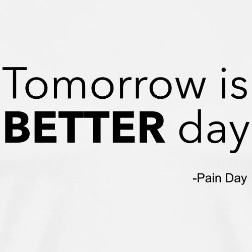 Tomorrow is BETTER day -Pain Day - Miesten premium t-paita