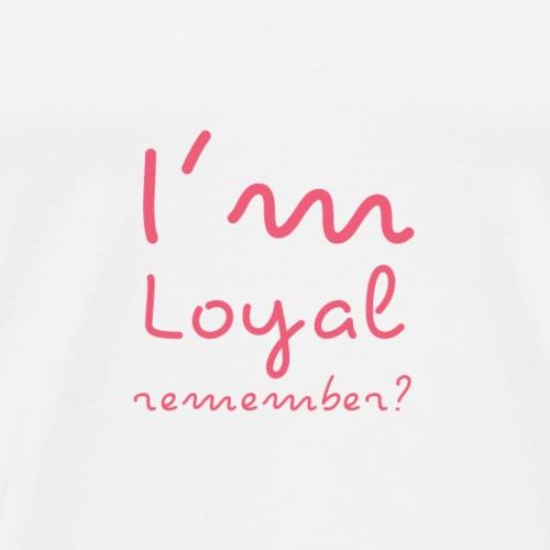 I'm Loyal, Remember? (Pink) - Men's Premium T-Shirt