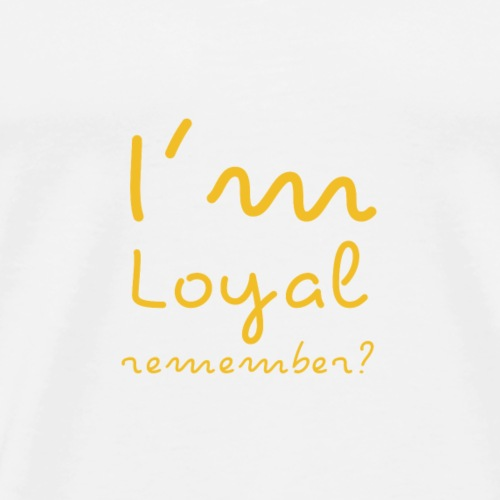 I'm Loyal, Remember? (Yellow) - Men's Premium T-Shirt
