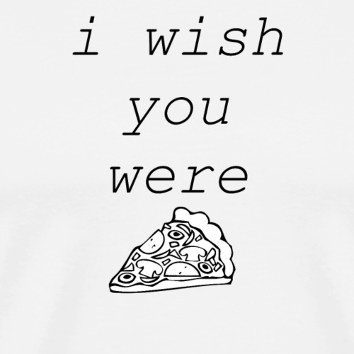 i wish you were PIZZA - Männer Premium T-Shirt