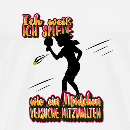 Tischtennis ich weiß ich spiele wie ein Mädchen. - Männer Premium T-Shirt