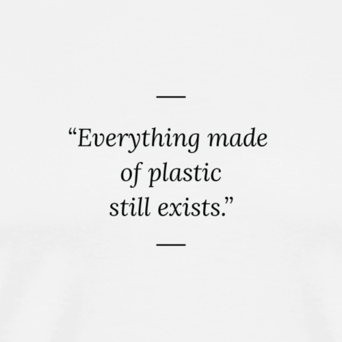 Everything made of plastic sill exists - Men's Premium T-Shirt