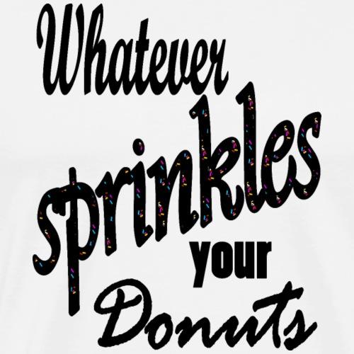 Donut T Shirt Whatever Sprinkles Your Donuts - Männer Premium T-Shirt