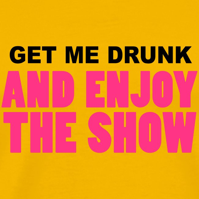 get me drunk and enjoy the show BIER beer Party
