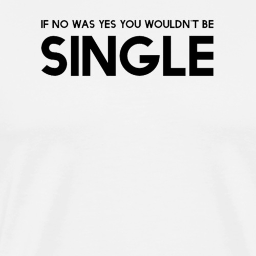 If no was yes you wouldn't be single - Men's Premium T-Shirt