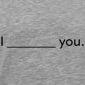 i __________ you - Men's Premium T-Shirt