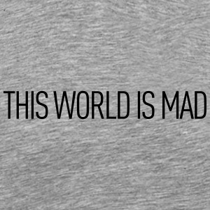 This world is mad - Men's Premium T-Shirt