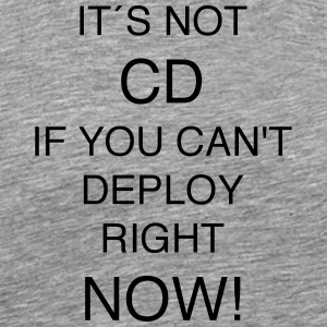 IT'S NOT CD IF YOU can`t DEPLOY RIGHT NOW! - Men's Premium T-Shirt