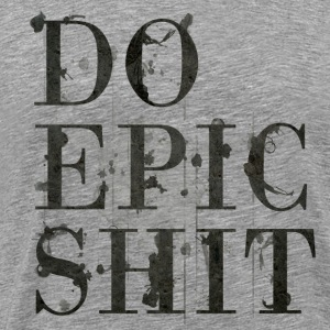 Do Epic Shit - Männer Premium T-Shirt