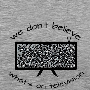 We dont believe whats on television - Men's Premium T-Shirt