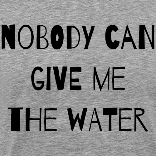nobody can give me the water - Männer Premium T-Shirt