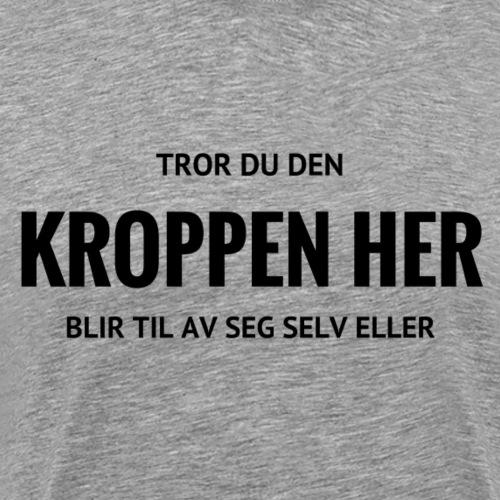 TROR DU DEN KROPPEN HER - Premium T-skjorte for menn