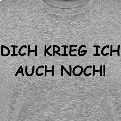 Dich krieg ich auch noch! - Männer Premium T-Shirt
