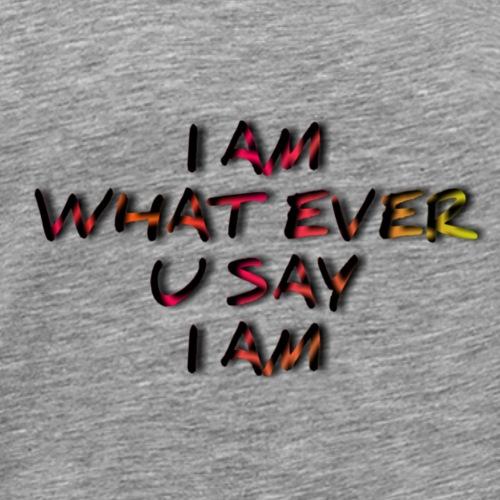 I AM WHAT EVER U SAY I AM - Männer Premium T-Shirt