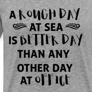 Sailing: A rough day at sea is a better day ... - Men's Premium T-Shirt
