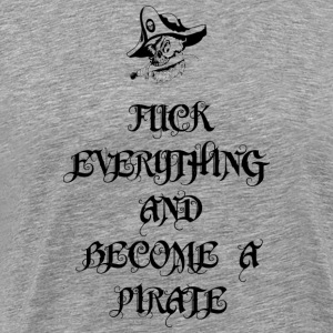 Fuck Everything And Become A Pirate - Männer Premium T-Shirt