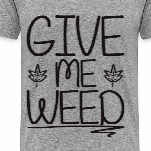 GIVE ME WEED !: Version 1 - Men's Premium T-Shirt