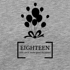 18th Birthday: Eighteen (Still can't make good de - Men's Premium T-Shirt