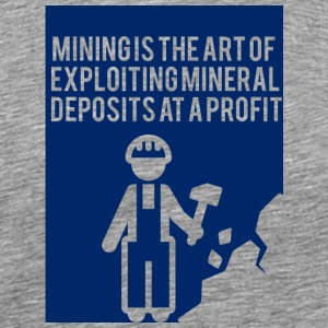 Mining: Mining is the art of exploiting mineral - Men's Premium T-Shirt