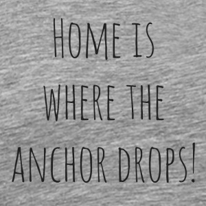 Home is where the anchor drops - Men's Premium T-Shirt