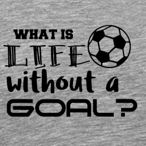 Fußball: What is life whitout a goal? - Männer Premium T-Shirt