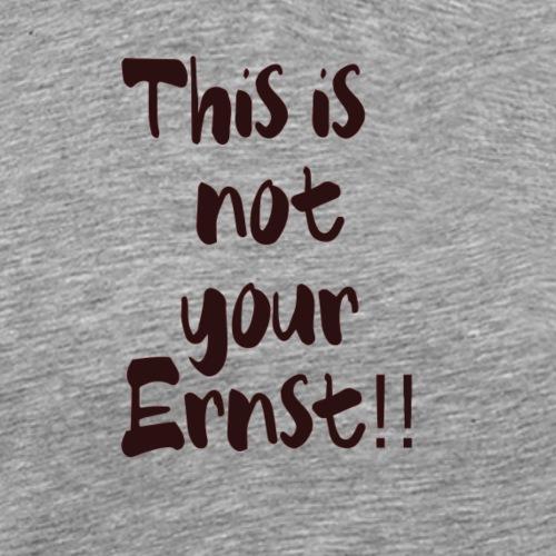 This is not your Ernst - Männer Premium T-Shirt