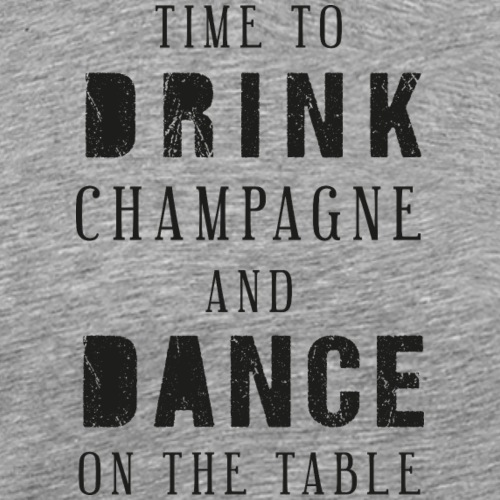 Time to drink champagne and dance on the table - Männer Premium T-Shirt