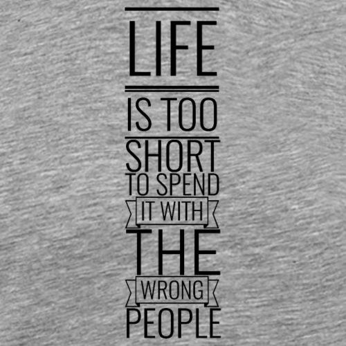 Life is too short to spend it with the wrong p.