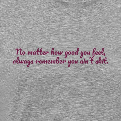 No matter how good you feel - Miesten premium t-paita