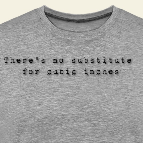thers no substitute for cubic inches - Herre premium T-shirt