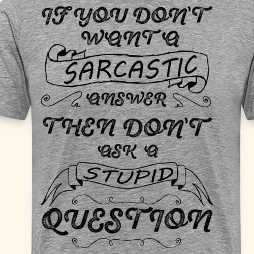 If you don't want a Sarcastic answer then don't - Men's Premium T-Shirt