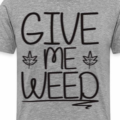 GIVE ME WEED !: Version 1 - Men's Premium T-Shirt
