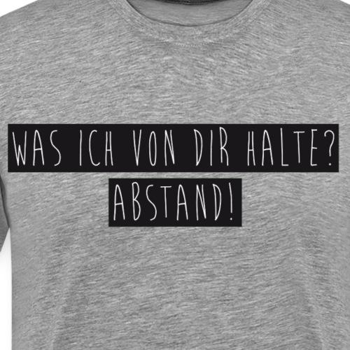 Was ich von dir halte? - Abstand! - Männer Premium T-Shirt