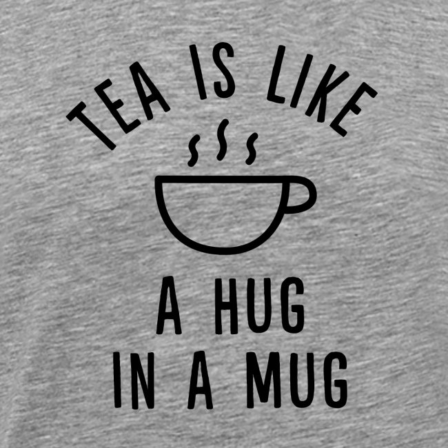 Tea is like a hug in a mug.