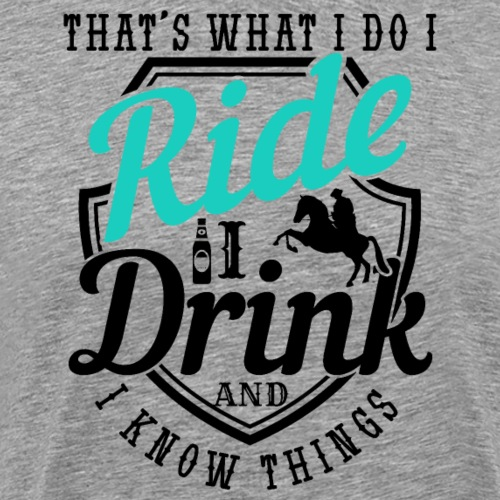 That's What I Do I Ride And I Know Things - Männer Premium T-Shirt