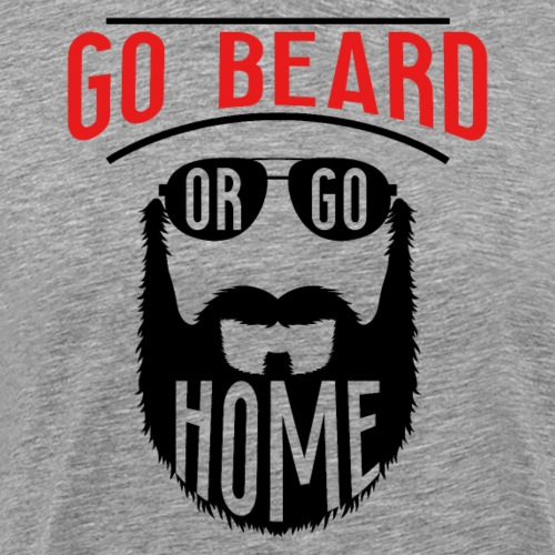 Go Beard Or Go Home - Männer Premium T-Shirt