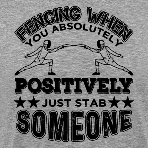 Fencing Positively Just Stab Someone Fan Gift - Männer Premium T-Shirt