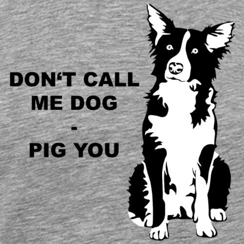 Do not call me dog - pig you