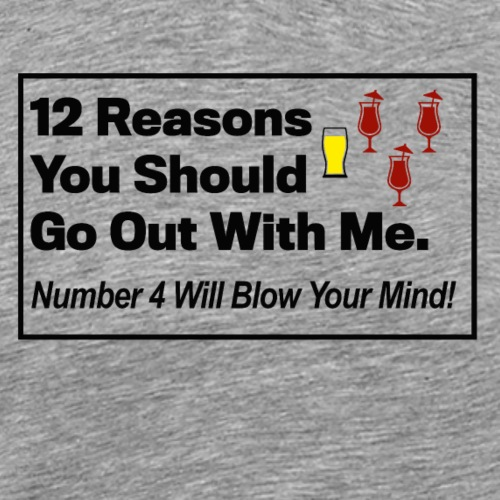 Reasons To Go Out With Me - Männer Premium T-Shirt