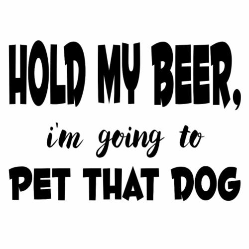 Hold my beer, i'm going to pet that dog - Miesten premium t-paita