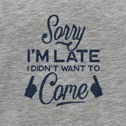 Sorry I'm Late. I didn't want o come. - T-shirt Premium Homme