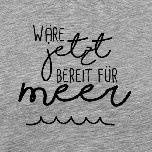 Wäre jetzt bereit für Meer - Männer Premium T-Shirt