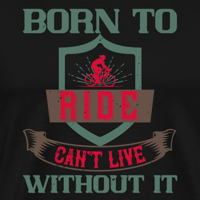 Born to ride can t live without it