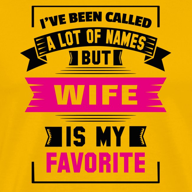 I've Been Called A Lot Of Names But Wife Is My Fa