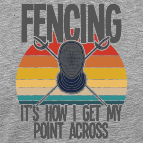 Fencing It's How I Get My Point Across - Men's Premium T-Shirt