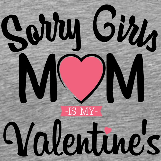 sorry girls mom is my valentine s