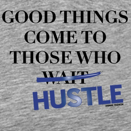 Good Things Come Those Who Hustle | Animal Fashion - Männer Premium T-Shirt