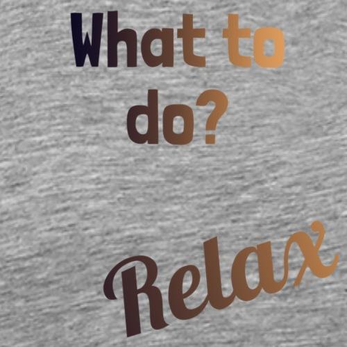 What to do? Relax - Herre premium T-shirt
